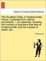 The Southern Side or Andersonville Prison. Compiled from official documents ... An appendix, showing the number of prisoners that died at Andersonville, and the causes of death, etc. - Stevenson, R
