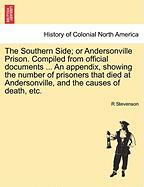 The Southern Side; Or Andersonville Prison. Compiled from Official Documents ... an Appendix, Showing the Number of Prisoners That Died at Andersonvil