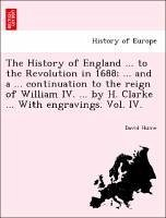 The History of England ... to the Revolution in 1688 ... and a ... continuation to the reign of William IV. ... by H. Clarke ... With engravings. Vol. IV. - Hume, David