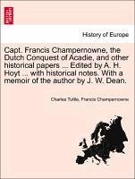 Capt. Francis Champernowne, the Dutch Conquest of Acadie, and other historical papers ... Edited by - Tuttle, Charles Champernowne, Francis