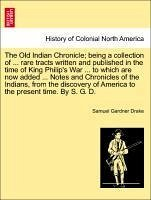 The Old Indian Chronicle being a collection of ... rare tracts written and published in the time of King Philip's War ... to which are now added ... Notes and Chronicles of the Indians, from the discovery of America to the present time. By S. G. D. - Drake, Samuel Gardner