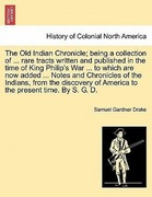 Drake, Samuel Gardner: The Old Indian Chronicle; being a collection of ... rare tracts written and published in the time of King Philip´s War ... to which are now added ... Notes and Chronicles of the Indians, from the discovery of America to the