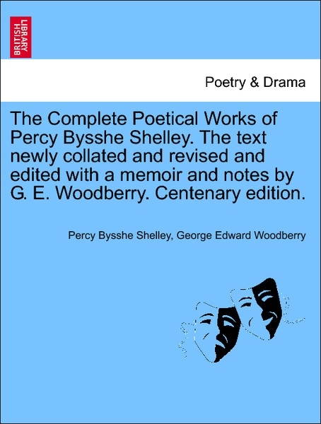 The Complete Poetical Works of Percy Bysshe Shelley. The text newly collated and revised and edited with a memoir and notes by G. E. Woodberry. Ce... - British Library, Historical Print Editions