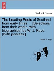 The Leading Poets Of Scotland From Early Times ... [Selections From Their Works, With Biographies] By W. J. Kaye. [With Portraits.] - Walter J. Kaye