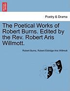 The Poetical Works of Robert Burns. Edited by the REV. Robert Aris Willmott.