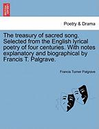 The Treasury of Sacred Song. Selected from the English Lyrical Poetry of Four Centuries. with Notes Explanatory and Biographical by Francis T. Palgrav