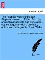 The Poetical Works of Robert Stephen Hawker ... Edited from the original manuscripts and annotated copies, together with a prefatory notice and bibliography, by A. Wallis. - Hawker, Robert Stephen Wallis, Alfred