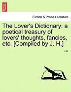 The Lover's Dictionary: A Poetical Treasury of Lovers' Thoughts, Fancies, Etc. [Compiled by J. H.]