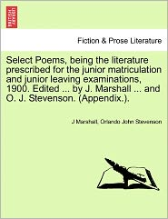 Select Poems, Being The Literature Prescribed For The Junior Matriculation And Junior Leaving Examinations, 1900. Edited ... By J. Marshall ... And O. J. Stevenson. (Appendix.).