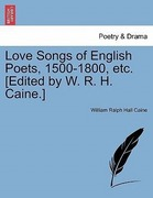 Caine, William Ralph Hall: Love Songs of English Poets, 1500-1800, etc. [Edited by W. R. H. Caine.]