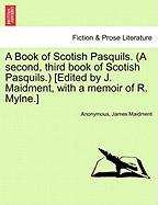 A Book of Scotish Pasquils. (a Second, Third Book of Scotish Pasquils.) [Edited by J. Maidment, with a Memoir of R. Mylne.]