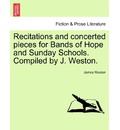 Recitations and Concerted Pieces for Bands of Hope and Sunday Schools. Compiled by J. Weston. - James Weston