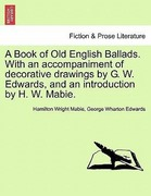 Mabie, Hamilton Wright;Edwards, George Wharton: A Book of Old English Ballads. With an accompaniment of decorative drawings by G. W. Edwards, and an introduction by H. W. Mabie.