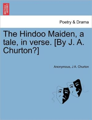 The Hindoo Maiden, a tale, in verse. [By J.A. Churton?] - Anonymous, J A. Churton