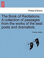 The Book of Recitations. a Collection of Passages from the Works of the Best Poets and Dramatists.