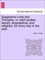 Suggestive Lives and Thoughts or, brief studies, literary, biographical, and religious, for every day in the year. - Hodder, Edwin