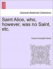 Saint Alice, Who, However, Was No Saint, Etc. - Edward Campbell Tainsh