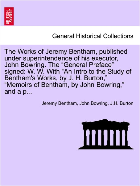 The Works of Jeremy Bentham, published under superintendence of his executor, John Bowring. The General Preface signed: W. W. With An Intro to the... - British Library, Historical Print Editions