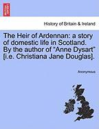 """The Heir of Ardennan: A Story of Domestic Life in Scotland. by the Author of """"Anne Dysart"""" [I.E. Christiana Jane Douglas]."""