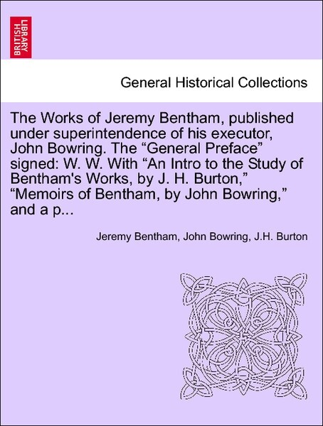 The Works of Jeremy Bentham, published under superintendence of his executor, John Bowring. The General Preface signed: W. W. With An Intro to the...