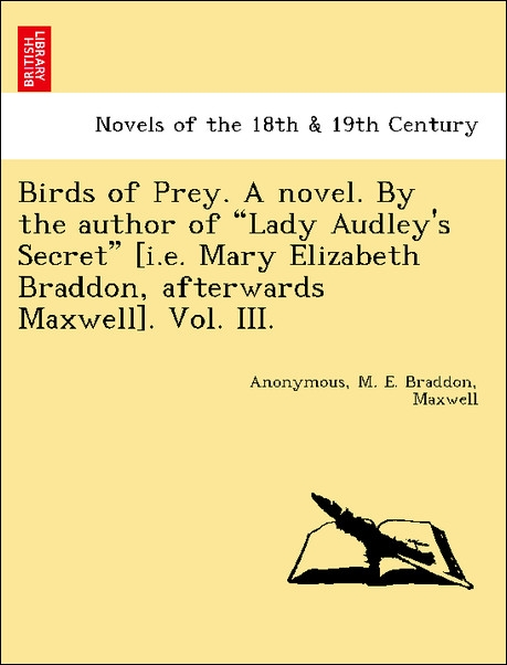 Birds of Prey. A novel. By the author of Lady Audley´s Secret [i.e. Mary Elizabeth Braddon, afterwards Maxwell]. Vol. III. als Taschenbuch von Ano... - British Library, Historical Print Editions