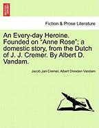"""An Every-Day Heroine. Founded on """"Anne Rose""""; A Domestic Story, from the Dutch of J. J. Cremer. by Albert D. Vandam."""