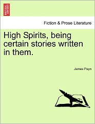 High Spirits, Being Certain Stories Written In Them. - James Payn