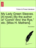 Anonymous: My Lady Green Sleeves. [A novel.] By the author of Comin´ thro´ the Rye, etc. [Miss H. Mathers]. Vol. II.