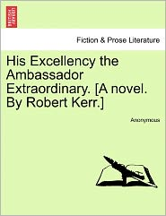 His Excellency the Ambassador Extraordinary. [A novel. By Robert Kerr.] - Anonymous
