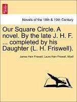 Our Square Circle. A novel. By the late J. H. F. ... completed by his Daughter (L. H. Friswell). VOL. II - Friswell, James Hain Friswell, Laura Hain Myall