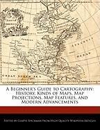 A Beginner's Guide to Cartography: History, Kinds of Maps, Map Projections, Map Features, and Modern Advancements