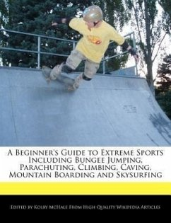 A Beginner's Guide to Extreme Sports Including Bungee Jumping, Parachuting, Climbing, Caving, Mountain Boarding and Skysurfing - McHale, Kolby