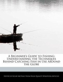 A Beginner's Guide to Fishing: Understanding the Techniques Behind Catching Fish in Use Around the Globe - McHale, Kolby