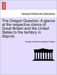 The Oregon Question. A Glance At The Respective Claims Of Great Britain And The United States To The Territory In Dispute. - George Frederick Augustus Ruxton