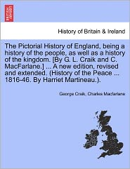 The Pictorial History Of England, Being A History Of The People, As Well As A History Of The Kingdom. [By G.L. Craik And C. Macfarlane.] . A New Edition, Revised And Extended. (History Of The Peace. 1816-46. By Harriet Martineau.). - George Craik, Charles Macfarlane
