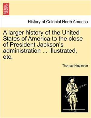 A Larger History Of The United States Of America To The Close Of President Jackson's Administration. Illustrated, Etc.