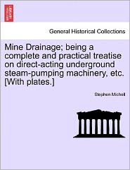 Mine Drainage; Being A Complete And Practical Treatise On Direct-Acting Underground Steam-Pumping Machinery, Etc. [With Plates.] - Stephen Michell
