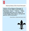 History of the Reign of George III. (History of the Wars of the French Revolution, from ... 1792 to ... 1815; Comprehending the Civil History of Great Britain and France, During That Period.) [With Portraits.] Vol. II - Sir Edward Baines