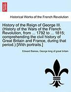 History of the Reign of George III. (History of the Wars of the French Revolution, from ... 1792 to ... 1815; Comprehending the Civil History of Great
