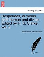 Hesperides, or Works Both Human and Divine. Edited by H. G. Clarke. Vol. 2.
