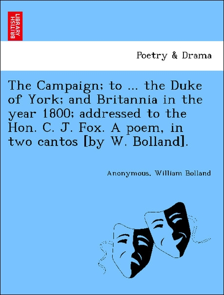 The Campaign; to ... the Duke of York; and Britannia in the year 1800; addressed to the Hon. C. J. Fox. A poem, in two cantos [by W. Bolland]. als... - British Library, Historical Print Editions