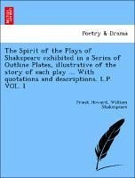 The Spirit of the Plays of Shakspeare exhibited in a Series of Outline Plates, illustrative of the story of each play ... With quotations and descriptions. L.P. VOL. I - Howard, Frank Shakespeare, William