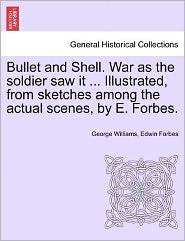 Bullet And Shell. War As The Soldier Saw It ... Illustrated, From Sketches Among The Actual Scenes, By E. Forbes. - George Williams, Edwin Forbes