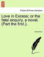 Love in Excess; Or the Fatal Enquiry, a Novel. (Part the First.).
