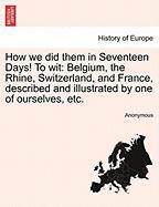 How We Did Them in Seventeen Days! to Wit: Belgium, the Rhine, Switzerland, and France, Described and Illustrated by One of Ourselves, Etc.