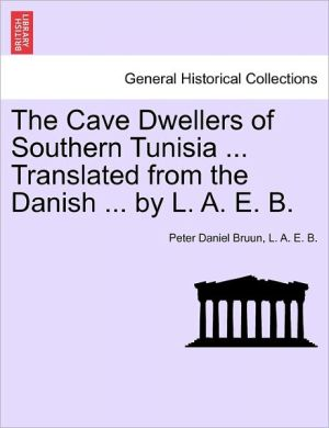 The Cave Dwellers Of Southern Tunisia. Translated From The Danish. By A.E.B. - Peter Daniel Bruun, A.E.B.