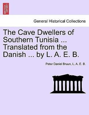 The Cave Dwellers of Southern Tunisia ... Translated from the Danish ... by L. A. E. B. als Taschenbuch von Peter Daniel Bruun, L. A. E. B.