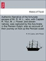 Authentic Narrative of the fortunate escape of Mr. R. W. L., who, with Captain R. Youl, M. J. Flower, and eleven natives, was captured by the Aza Arabs in the Persian Gulph: also an account of their journey on foot up the Persian coast - Loane, R. W. Flower, John