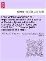 Lake Victoria a narrative of explorations in search of the source of the Nile. Compiled from the Memoirs of Captains Speke and Grant, by G. C. Swayne. [With illustrations and map.] - Speke, John Hanning Grant, James Augustus Swayne, George Carless