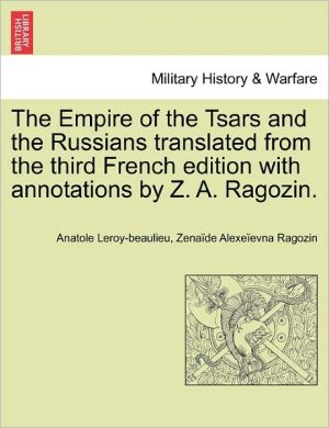 The Empire Of The Tsars And The Russians Translated From The Third French Edition With Annotations By Z.A. Ragozin. - Anatole Leroy-Beaulieu, Zena de Alexe evna Ragozin